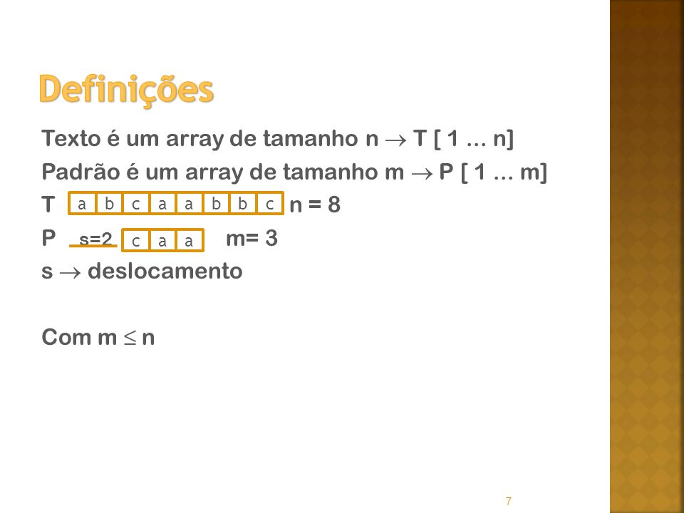 Definições Texto é um array de tamanho n  T [ 1 ... n] Padrão é um array de tamanho m  P [ 1 ... m] T n = 8 P s=2 m= 3 s  deslocamento Com m ≤ n